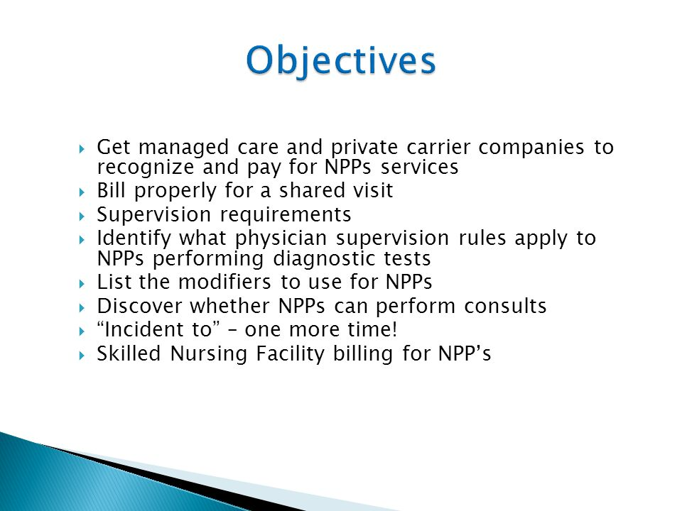  Get managed care and private carrier companies to recognize and pay for NPPs services  Bill properly for a shared visit  Supervision requirements  Identify what physician supervision rules apply to NPPs performing diagnostic tests  List the modifiers to use for NPPs  Discover whether NPPs can perform consults  Incident to – one more time.
