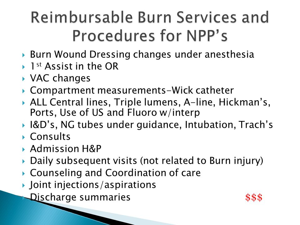  Burn Wound Dressing changes under anesthesia  1 st Assist in the OR  VAC changes  Compartment measurements-Wick catheter  ALL Central lines, Triple lumens, A-line, Hickman's, Ports, Use of US and Fluoro w/interp  I&D's, NG tubes under guidance, Intubation, Trach's  Consults  Admission H&P  Daily subsequent visits (not related to Burn injury)  Counseling and Coordination of care  Joint injections/aspirations  Discharge summaries $$$