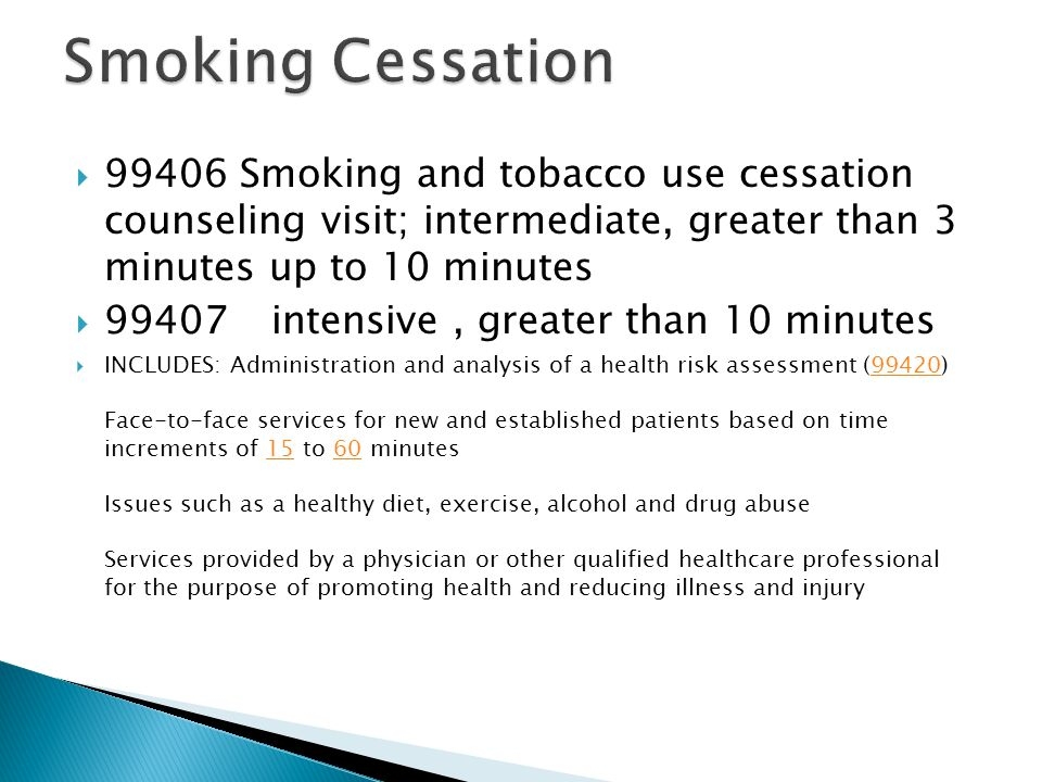  99406 Smoking and tobacco use cessation counseling visit; intermediate, greater than 3 minutes up to 10 minutes  99407intensive, greater than 10 minutes  INCLUDES: Administration and analysis of a health risk assessment (99420) Face-to-face services for new and established patients based on time increments of 15 to 60 minutes Issues such as a healthy diet, exercise, alcohol and drug abuse Services provided by a physician or other qualified healthcare professional for the purpose of promoting health and reducing illness and injury994201560