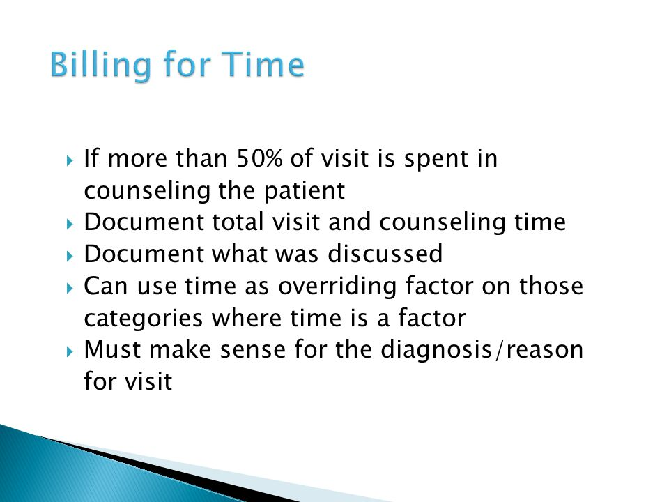  If more than 50% of visit is spent in counseling the patient  Document total visit and counseling time  Document what was discussed  Can use time as overriding factor on those categories where time is a factor  Must make sense for the diagnosis/reason for visit
