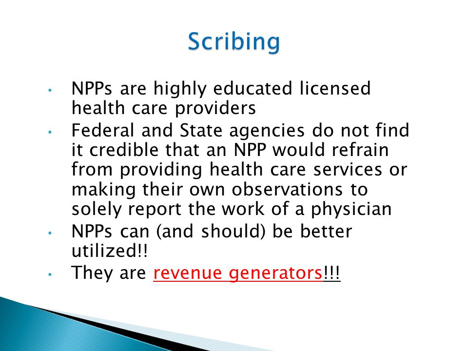 NPPs are highly educated licensed health care providers Federal and State agencies do not find it credible that an NPP would refrain from providing health care services or making their own observations to solely report the work of a physician NPPs can (and should) be better utilized!.