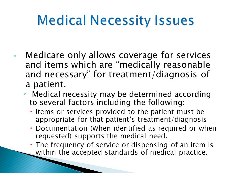 Medicare only allows coverage for services and items which are medically reasonable and necessary for treatment/diagnosis of a patient.