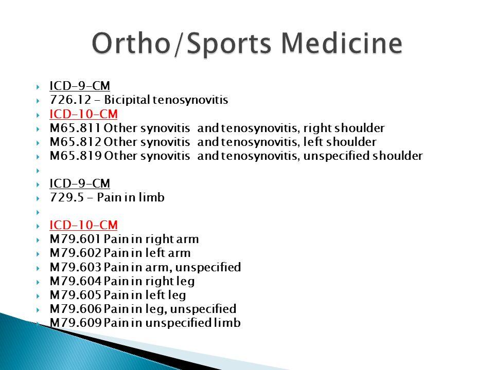  ICD-9-CM  726.12 - Bicipital tenosynovitis  ICD-10-CM  M65.811 Other synovitis and tenosynovitis, right shoulder  M65.812 Other synovitis and tenosynovitis, left shoulder  M65.819 Other synovitis and tenosynovitis, unspecified shoulder   ICD-9-CM  729.5 - Pain in limb   ICD-10-CM  M79.601 Pain in right arm  M79.602 Pain in left arm  M79.603 Pain in arm, unspecified  M79.604 Pain in right leg  M79.605 Pain in left leg  M79.606 Pain in leg, unspecified  M79.609 Pain in unspecified limb