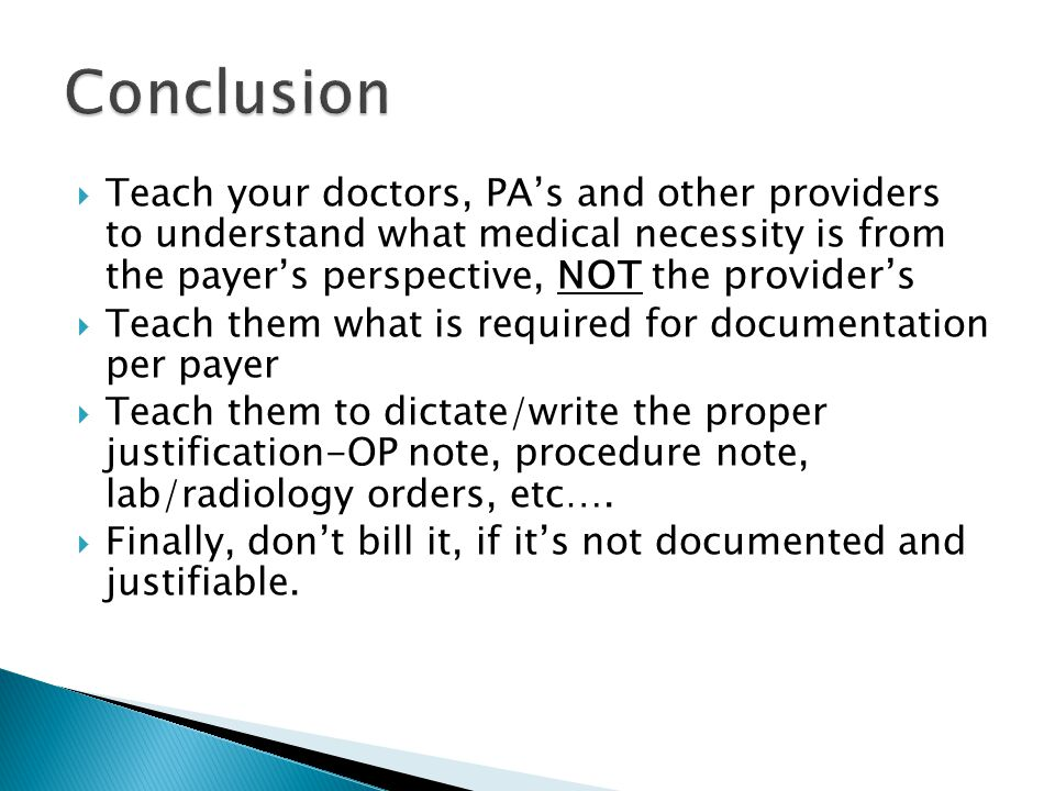  Teach your doctors, PA's and other providers to understand what medical necessity is from the payer's perspective, NOT the provider' s  Teach them what is required for documentation per payer  Teach them to dictate/write the proper justification-OP note, procedure note, lab/radiology orders, etc….
