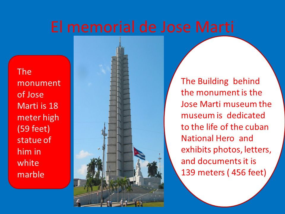 El memorial de Jose Marti The monument of Jose Marti is 18 meter high (59 feet) statue of him in white marble The Building behind the monument is the Jose Marti museum the museum is dedicated to the life of the cuban National Hero and exhibits photos, letters, and documents it is 139 meters ( 456 feet)