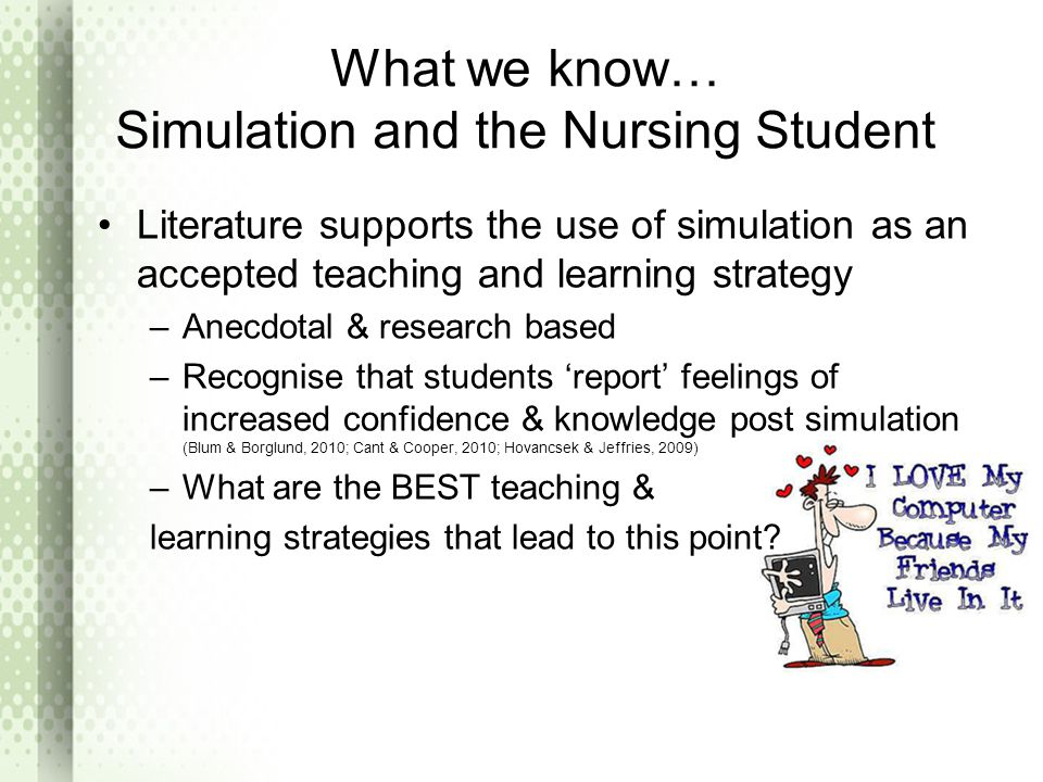 What we know… Simulation and the Nursing Student Literature supports the use of simulation as an accepted teaching and learning strategy –Anecdotal & research based –Recognise that students 'report' feelings of increased confidence & knowledge post simulation (Blum & Borglund, 2010; Cant & Cooper, 2010; Hovancsek & Jeffries, 2009) –What are the BEST teaching & learning strategies that lead to this point