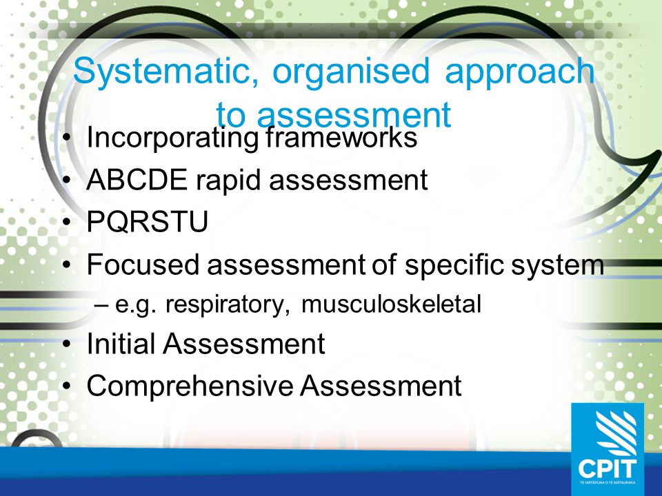 Systematic, organised approach to assessment Incorporating frameworks ABCDE rapid assessment PQRSTU Focused assessment of specific system –e.g.