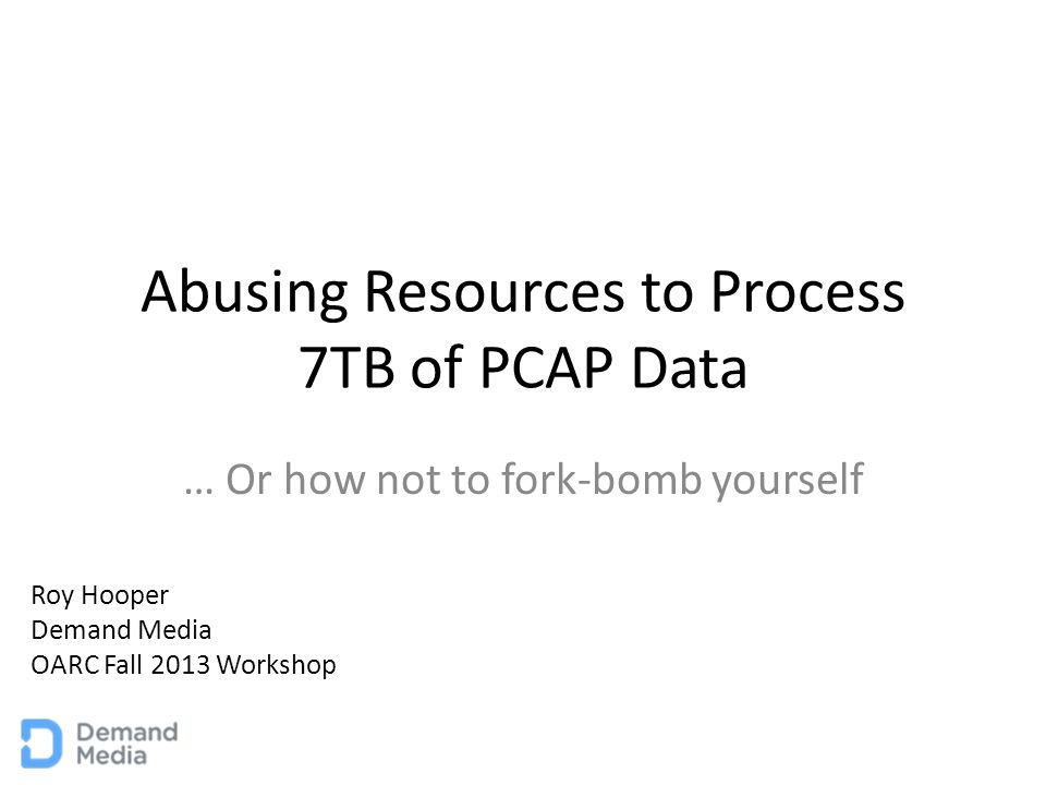Abusing Resources to Process 7TB of PCAP Data … Or how not to fork-bomb yourself Roy Hooper Demand Media OARC Fall 2013 Workshop