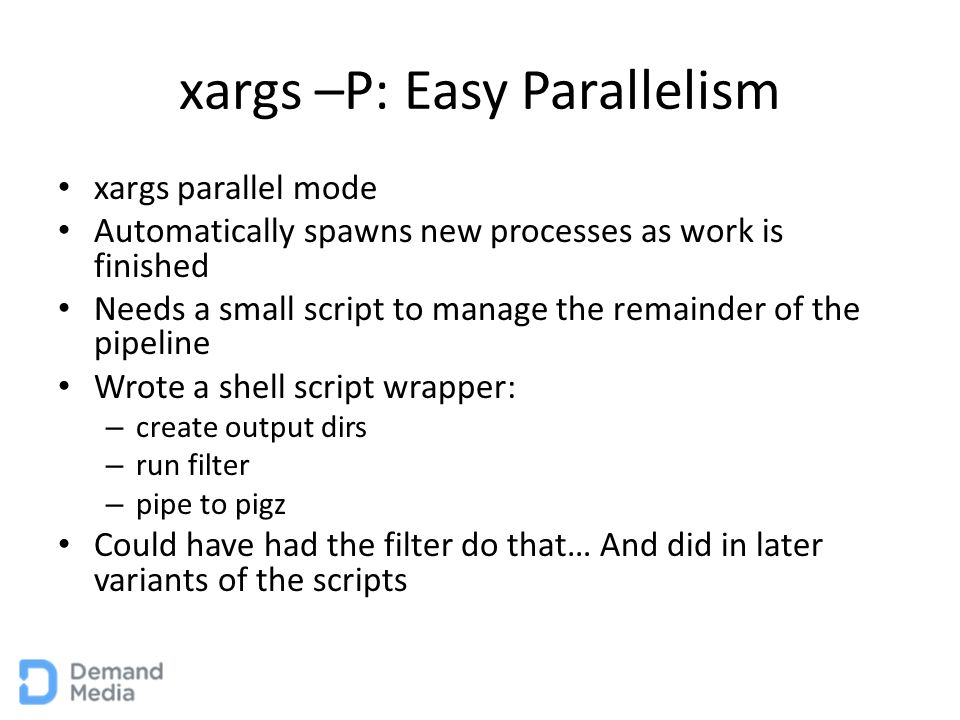 xargs –P: Easy Parallelism xargs parallel mode Automatically spawns new processes as work is finished Needs a small script to manage the remainder of the pipeline Wrote a shell script wrapper: – create output dirs – run filter – pipe to pigz Could have had the filter do that… And did in later variants of the scripts