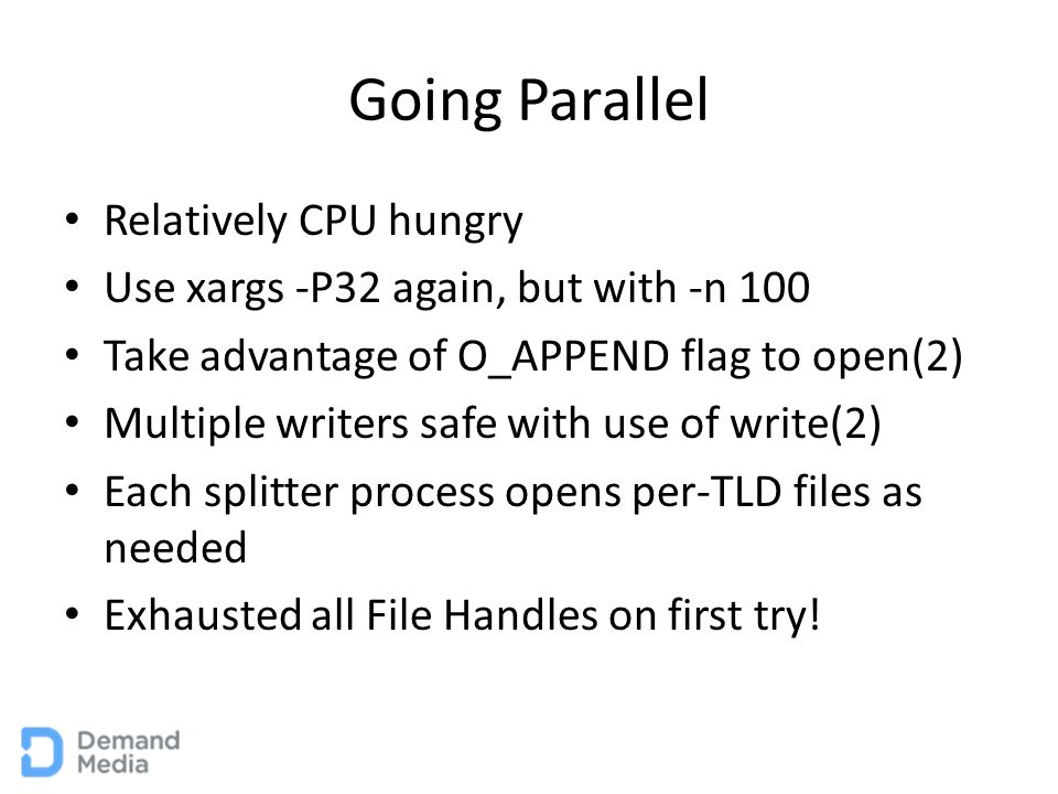 Going Parallel Relatively CPU hungry Use xargs -P32 again, but with -n 100 Take advantage of O_APPEND flag to open(2) Multiple writers safe with use of write(2) Each splitter process opens per-TLD files as needed Exhausted all File Handles on first try!