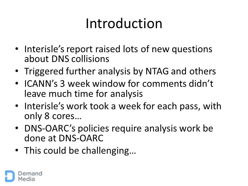 Introduction Interisle's report raised lots of new questions about DNS collisions Triggered further analysis by NTAG and others ICANN's 3 week window for comments didn't leave much time for analysis Interisle's work took a week for each pass, with only 8 cores… DNS-OARC's policies require analysis work be done at DNS-OARC This could be challenging…