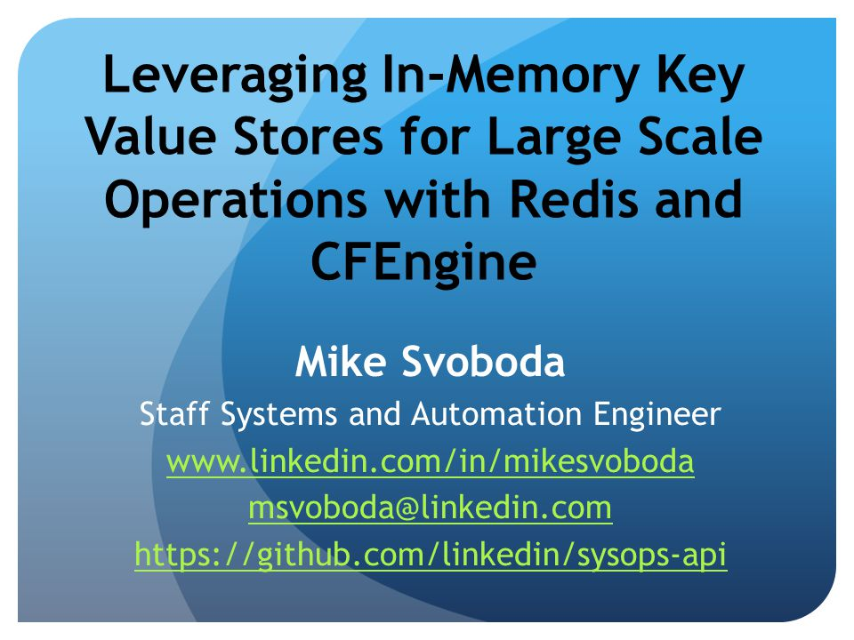 Leveraging In-Memory Key Value Stores for Large Scale Operations with Redis and CFEngine Mike Svoboda Staff Systems and Automation Engineer www.linkedin.com/in/mikesvoboda msvoboda@linkedin.com https://github.com/linkedin/sysops-api