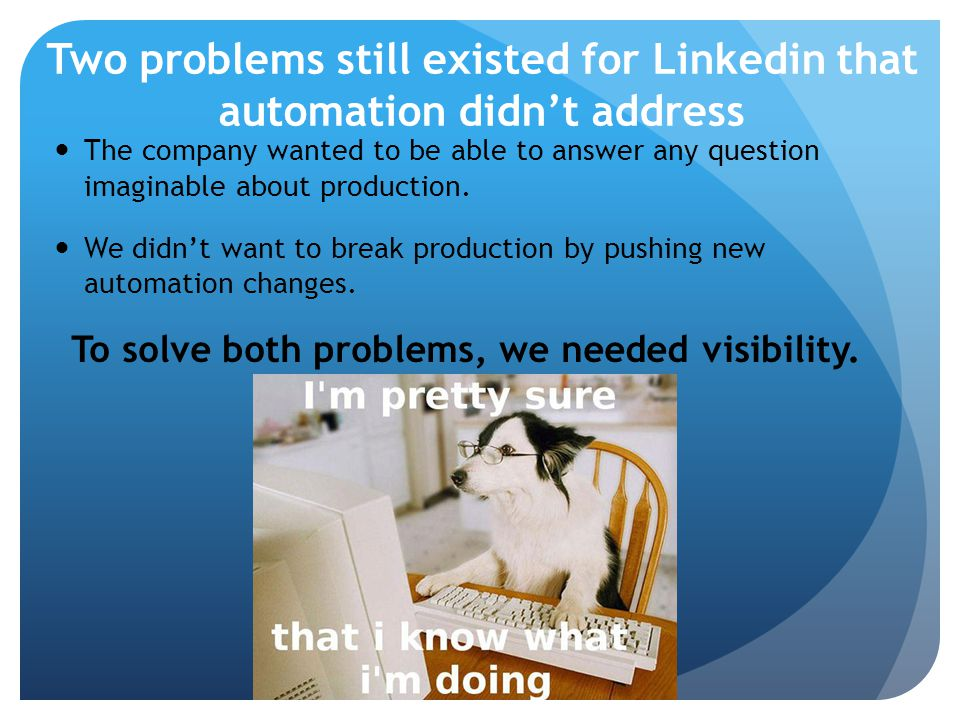 Two problems still existed for Linkedin that automation didn't address The company wanted to be able to answer any question imaginable about production.