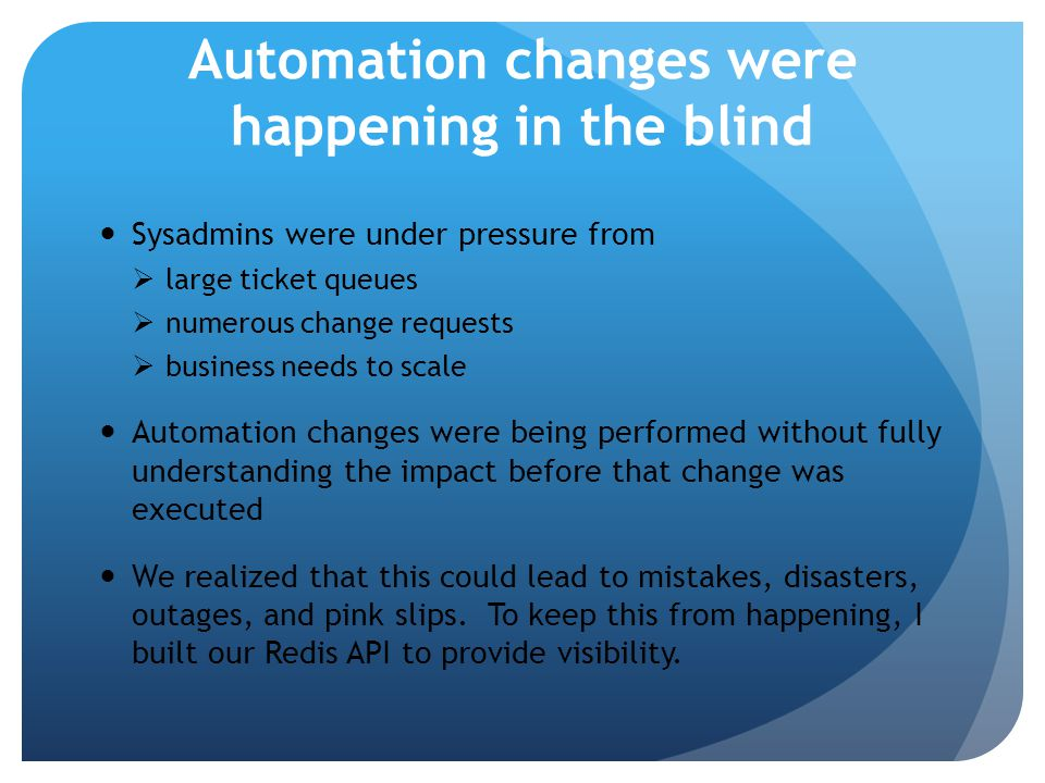 Automation changes were happening in the blind Sysadmins were under pressure from  large ticket queues  numerous change requests  business needs to scale Automation changes were being performed without fully understanding the impact before that change was executed We realized that this could lead to mistakes, disasters, outages, and pink slips.