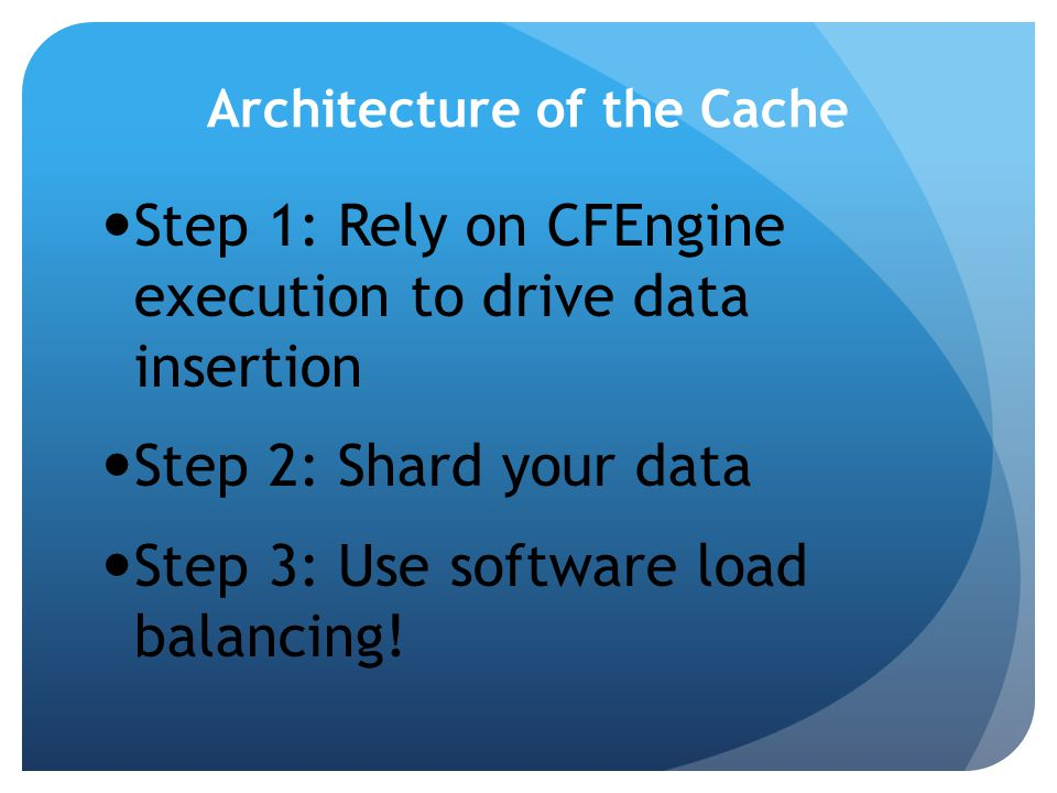 Architecture of the Cache Step 1: Rely on CFEngine execution to drive data insertion Step 2: Shard your data Step 3: Use software load balancing!