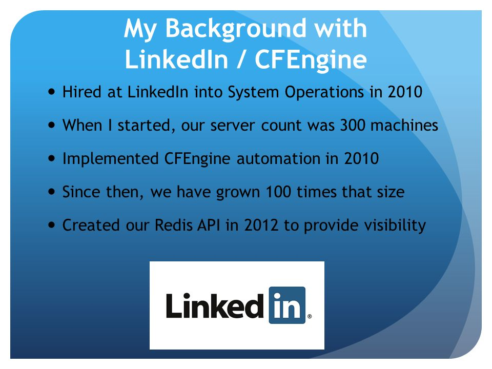 My Background with LinkedIn / CFEngine Hired at LinkedIn into System Operations in 2010 When I started, our server count was 300 machines Implemented CFEngine automation in 2010 Since then, we have grown 100 times that size Created our Redis API in 2012 to provide visibility