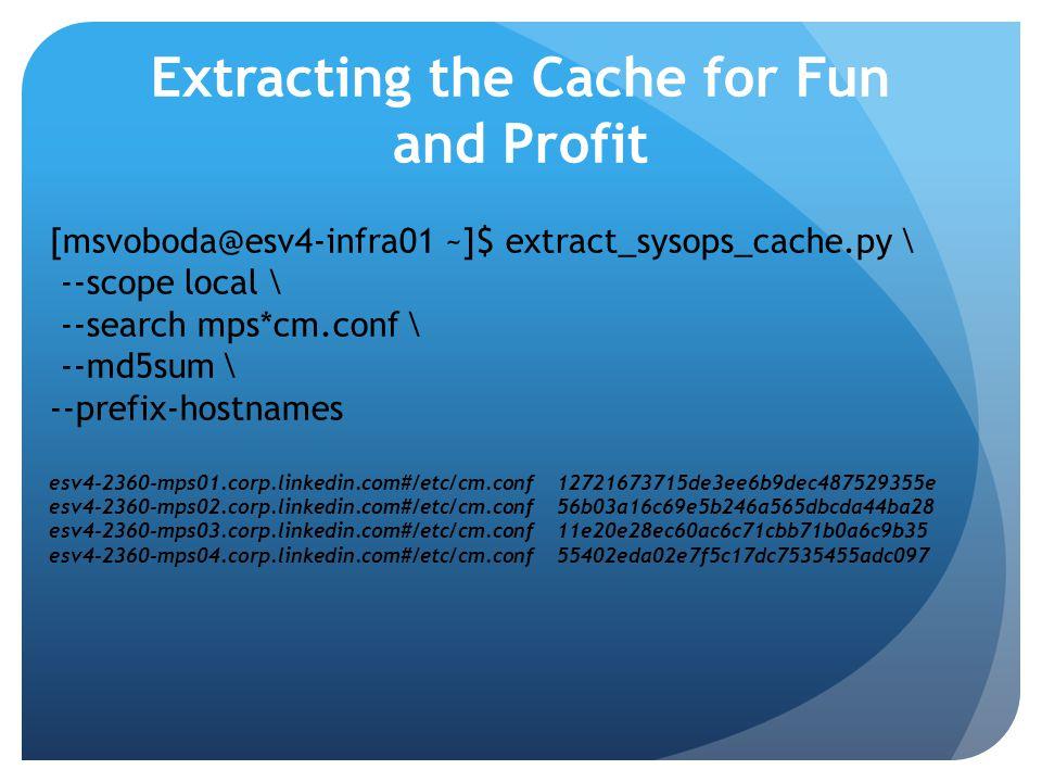 Extracting the Cache for Fun and Profit [msvoboda@esv4-infra01 ~]$ extract_sysops_cache.py \ --scope local \ --search mps*cm.conf \ --md5sum \ --prefi