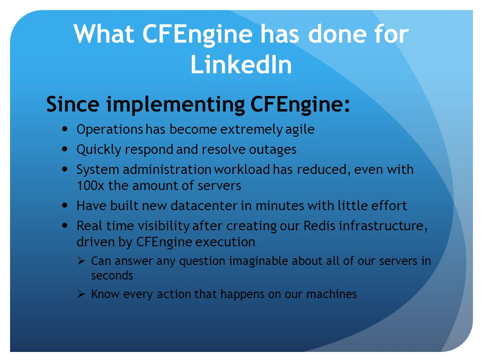 How LinkedIn uses CFEngine Functions we have automated: Hardware failure detection Account administration Privilege escalation Software deployment O/S configuration management Process / service management Software deployment System monitoring You never need to log into a machine to manage it