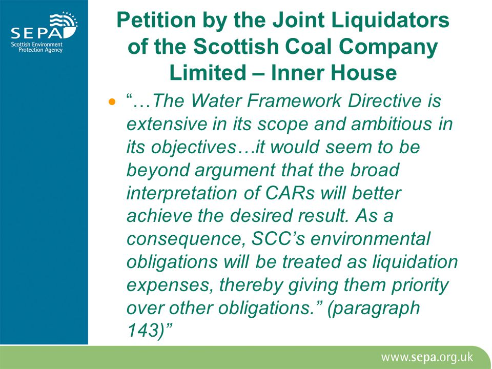 Petition by the Joint Liquidators of the Scottish Coal Company Limited – Inner House  …The Water Framework Directive is extensive in its scope and ambitious in its objectives…it would seem to be beyond argument that the broad interpretation of CARs will better achieve the desired result.