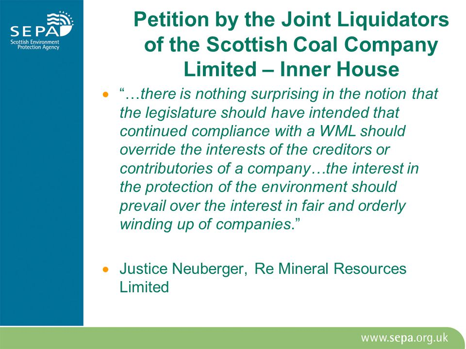  …there is nothing surprising in the notion that the legislature should have intended that continued compliance with a WML should override the interests of the creditors or contributories of a company…the interest in the protection of the environment should prevail over the interest in fair and orderly winding up of companies.  Justice Neuberger, Re Mineral Resources Limited Petition by the Joint Liquidators of the Scottish Coal Company Limited – Inner House