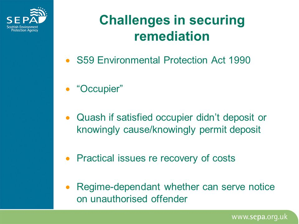 Challenges in securing remediation  S59 Environmental Protection Act 1990  Occupier  Quash if satisfied occupier didn't deposit or knowingly cause/knowingly permit deposit  Practical issues re recovery of costs  Regime-dependant whether can serve notice on unauthorised offender