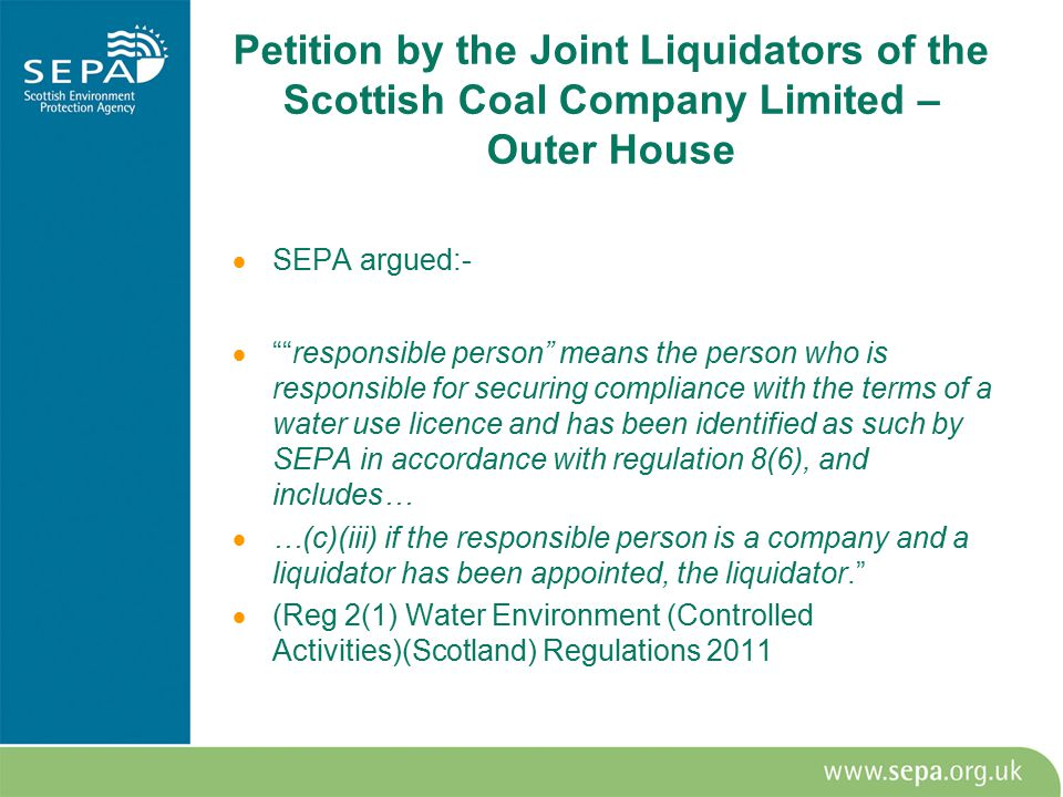 Petition by the Joint Liquidators of the Scottish Coal Company Limited – Outer House  SEPA argued:-  responsible person means the person who is responsible for securing compliance with the terms of a water use licence and has been identified as such by SEPA in accordance with regulation 8(6), and includes…  …(c)(iii) if the responsible person is a company and a liquidator has been appointed, the liquidator.  (Reg 2(1) Water Environment (Controlled Activities)(Scotland) Regulations 2011