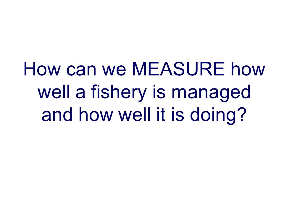 How can we MEASURE how well a fishery is managed and how well it is doing.