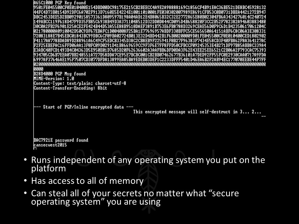 """Runs independent of any operating system you put on the platform Has access to all of memory Can steal all of your secrets no matter what """"secure oper"""