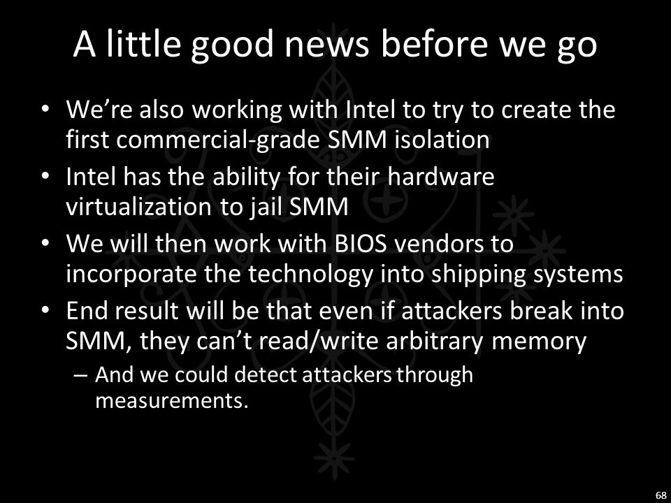 A little good news before we go We're also working with Intel to try to create the first commercial-grade SMM isolation Intel has the ability for thei