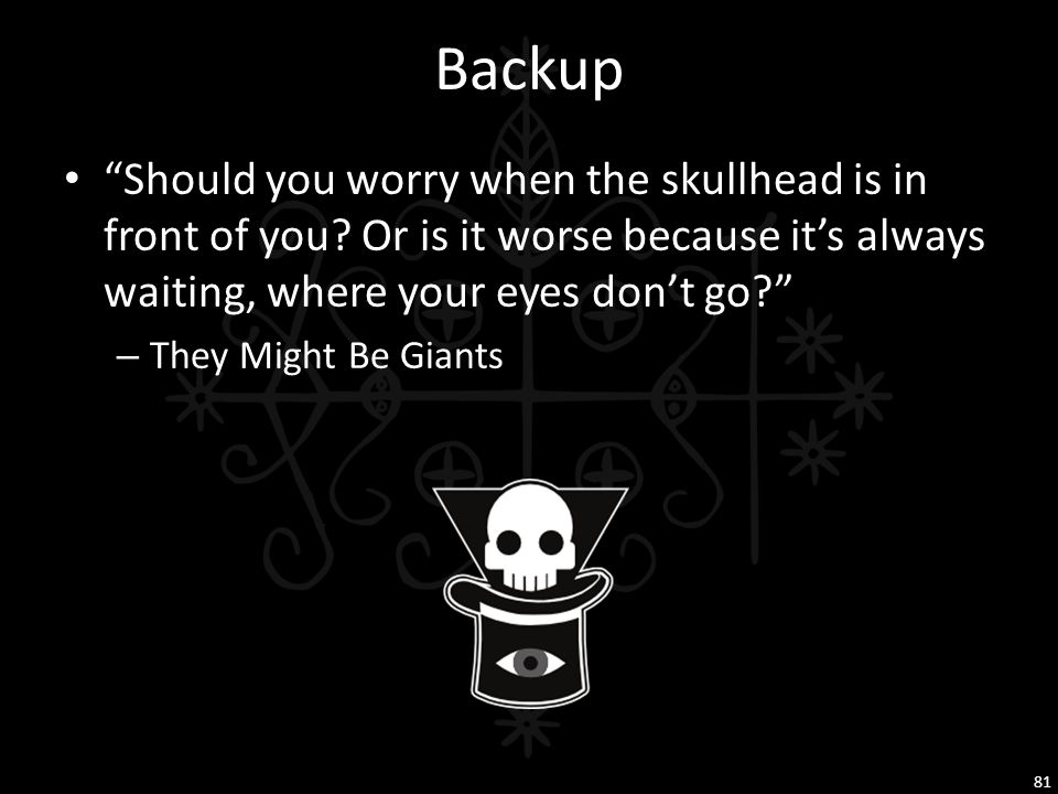 """Backup """"Should you worry when the skullhead is in front of you? Or is it worse because it's always waiting, where your eyes don't go?"""" – They Might Be"""