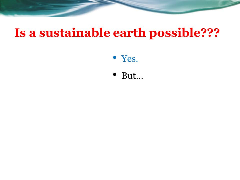 Is a sustainable earth possible??? Yes. But…