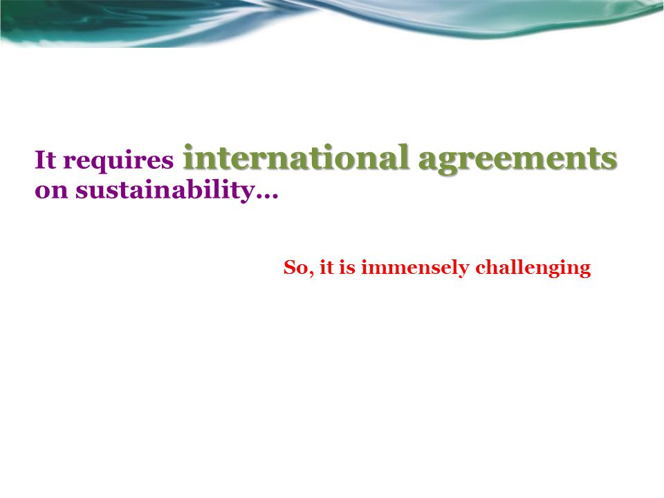 international agreements It requires international agreements on sustainability… So, it is immensely challenging