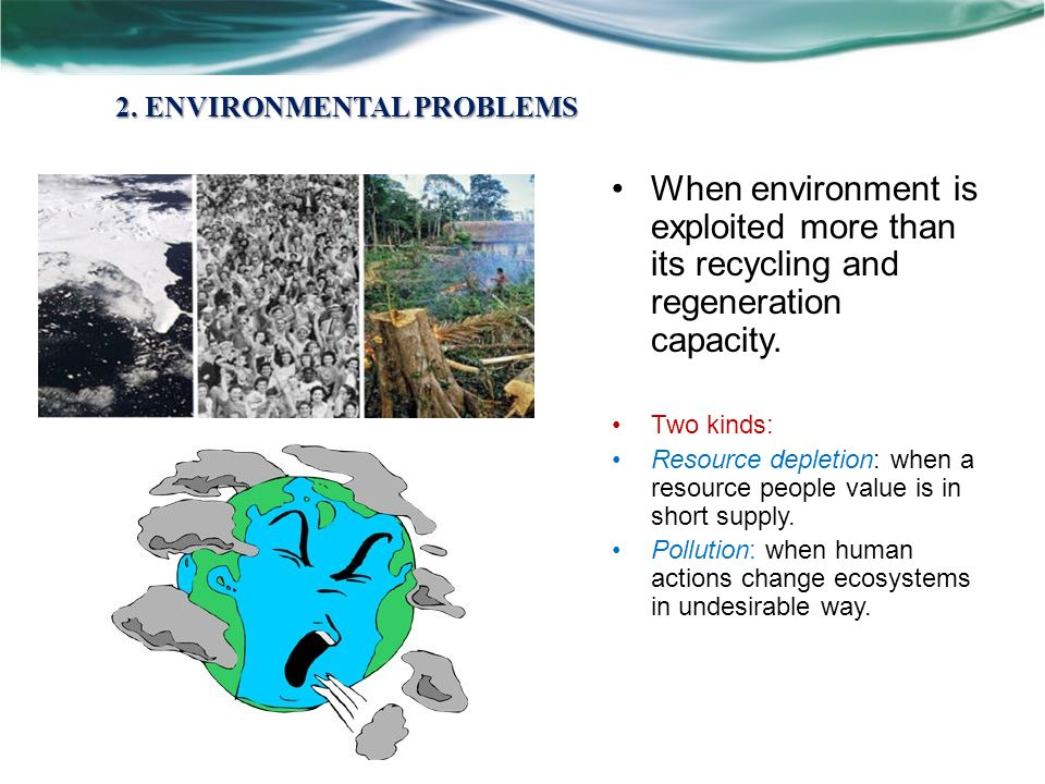 2. ENVIRONMENTAL PROBLEMS When environment is exploited more than its recycling and regeneration capacity. Two kinds: Resource depletion: when a resou