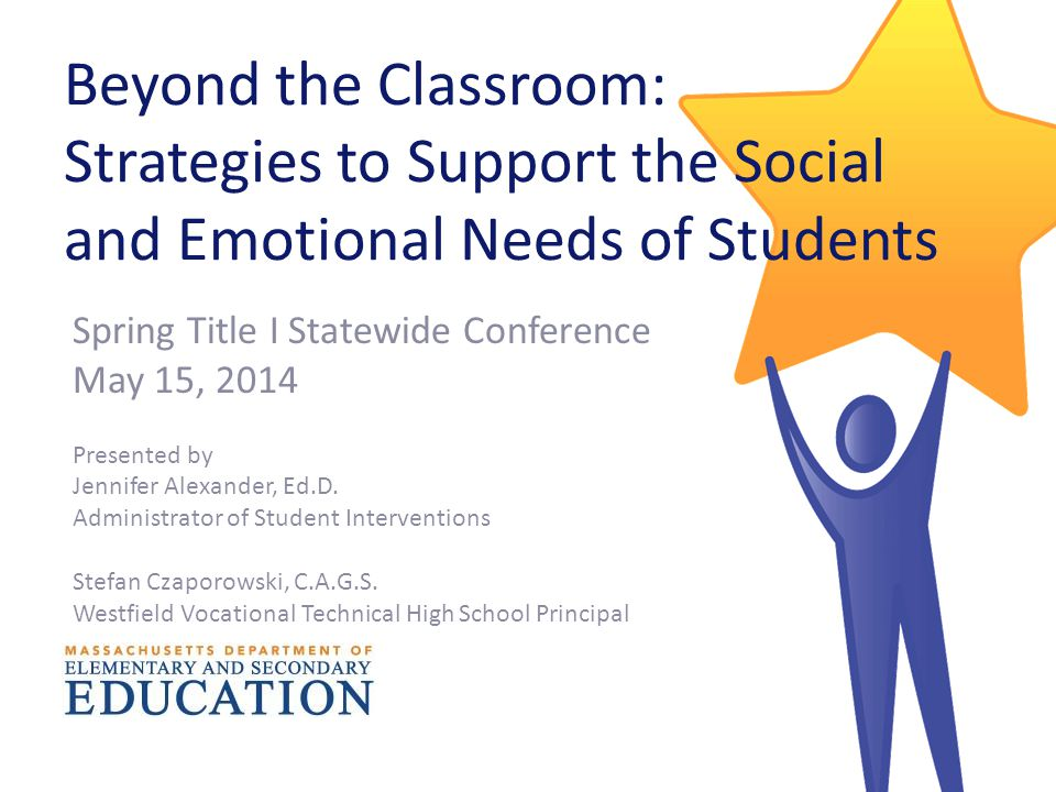 Beyond the Classroom: Strategies to Support the Social and Emotional Needs of Students Spring Title I Statewide Conference May 15, 2014 Presented by Jennifer Alexander, Ed.D.