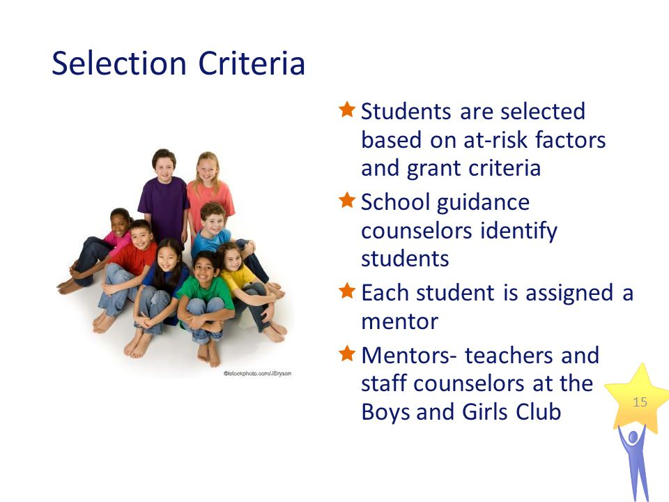 Selection Criteria  Students are selected based on at-risk factors and grant criteria  School guidance counselors identify students  Each student is assigned a mentor  Mentors- teachers and staff counselors at the Boys and Girls Club 15