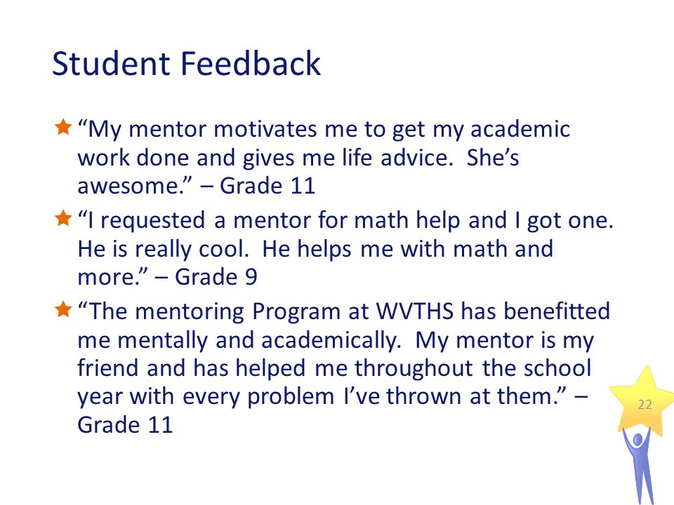 Student Feedback  My mentor motivates me to get my academic work done and gives me life advice.