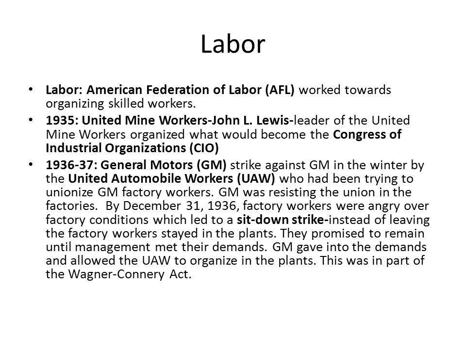 Labor Labor: American Federation of Labor (AFL) worked towards organizing skilled workers. 1935: United Mine Workers-John L. Lewis-leader of the Unite
