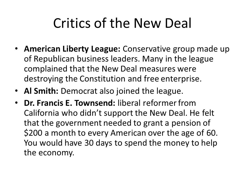 Critics of the New Deal American Liberty League: Conservative group made up of Republican business leaders. Many in the league complained that the New