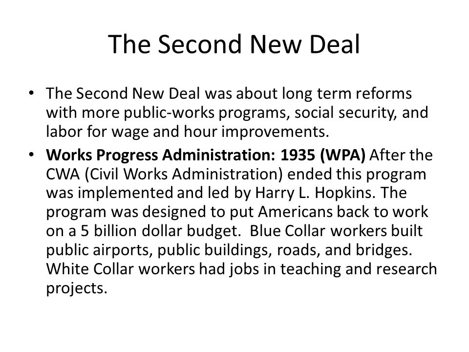 The Second New Deal The Second New Deal was about long term reforms with more public-works programs, social security, and labor for wage and hour improvements.