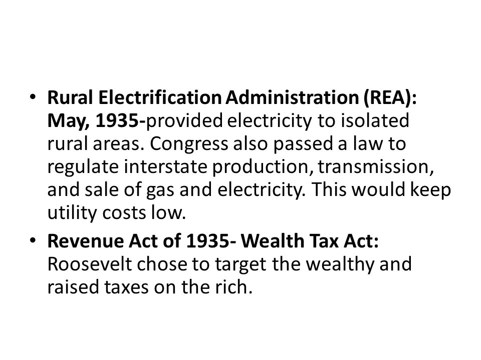 Rural Electrification Administration (REA): May, 1935-provided electricity to isolated rural areas. Congress also passed a law to regulate interstate