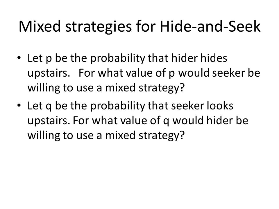Mixed strategies for Hide-and-Seek Let p be the probability that hider hides upstairs.