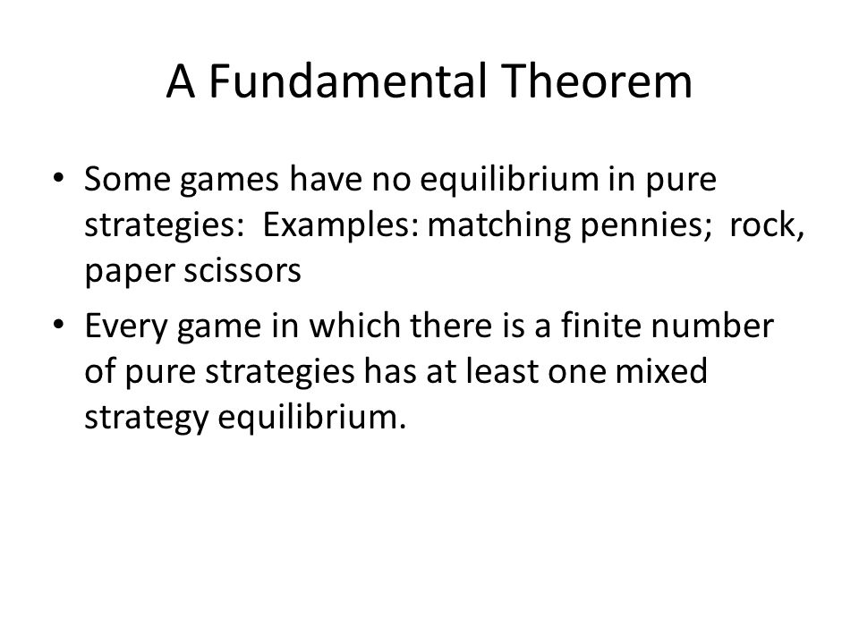 A Fundamental Theorem Some games have no equilibrium in pure strategies: Examples: matching pennies; rock, paper scissors Every game in which there is a finite number of pure strategies has at least one mixed strategy equilibrium.