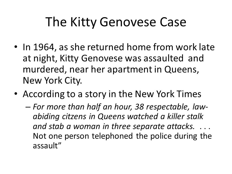 The Kitty Genovese Case In 1964, as she returned home from work late at night, Kitty Genovese was assaulted and murdered, near her apartment in Queens, New York City.