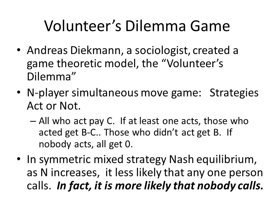 Volunteer's Dilemma Game Andreas Diekmann, a sociologist, created a game theoretic model, the Volunteer's Dilemma N-player simultaneous move game: Strategies Act or Not.
