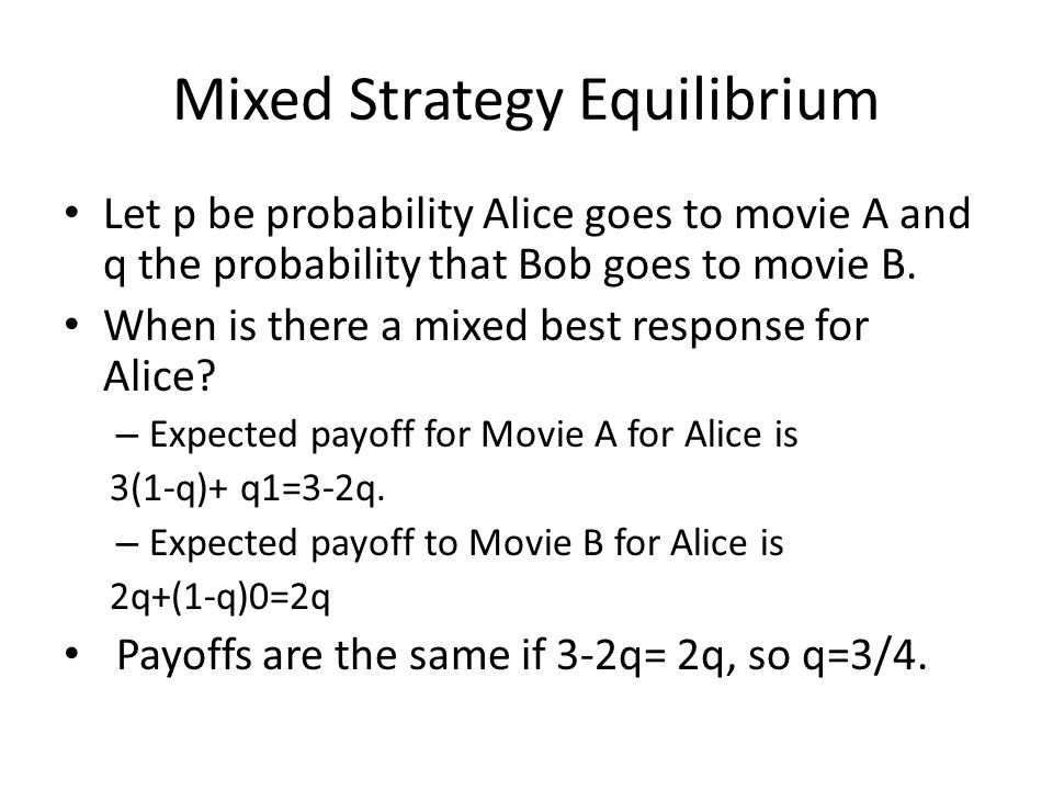 Mixed Strategy Equilibrium Let p be probability Alice goes to movie A and q the probability that Bob goes to movie B.