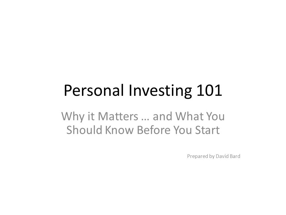 Personal Investing 101 Why it Matters … and What You Should Know Before You Start Prepared by David Bard