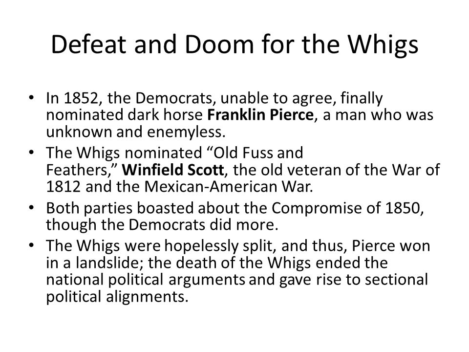 Defeat and Doom for the Whigs In 1852, the Democrats, unable to agree, finally nominated dark horse Franklin Pierce, a man who was unknown and enemyless.