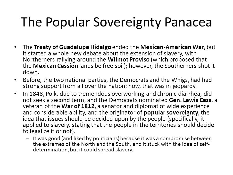 The Popular Sovereignty Panacea The Treaty of Guadalupe Hidalgo ended the Mexican-American War, but it started a whole new debate about the extension of slavery, with Northerners rallying around the Wilmot Proviso (which proposed that the Mexican Cession lands be free soil); however, the Southerners shot it down.
