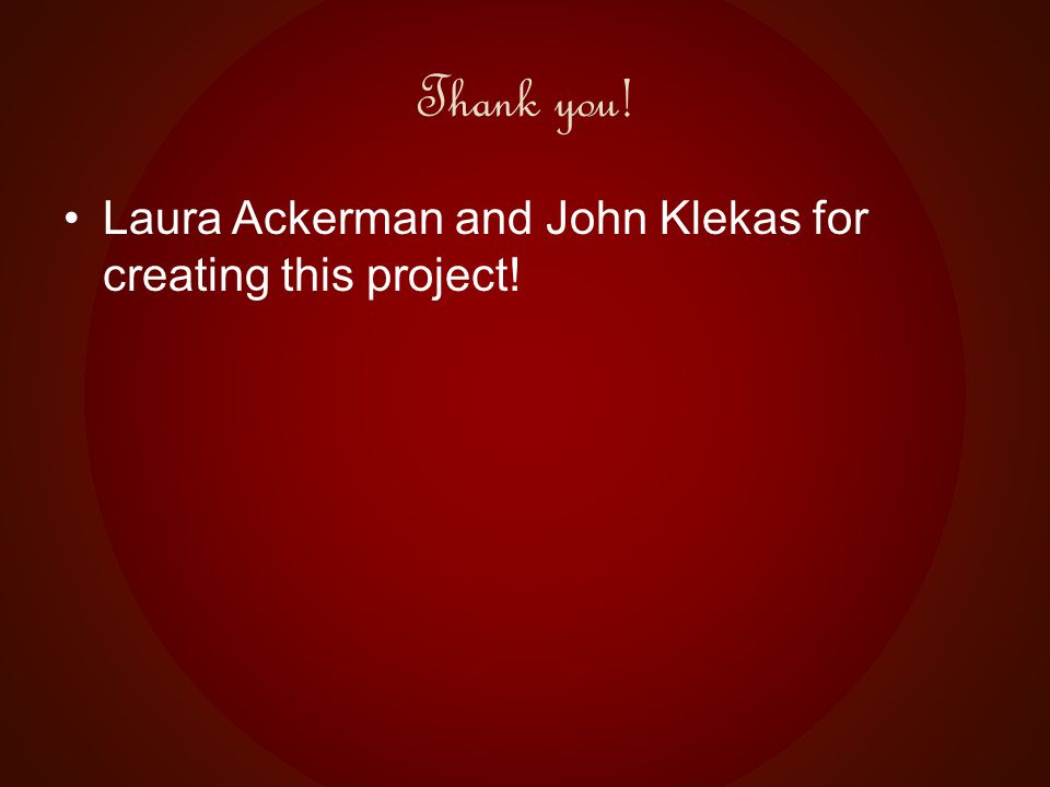 Thank you! Laura Ackerman and John Klekas for creating this project!