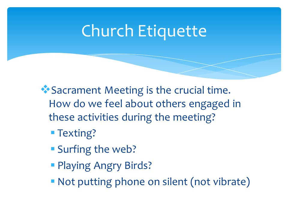  Sacrament Meeting is the crucial time.